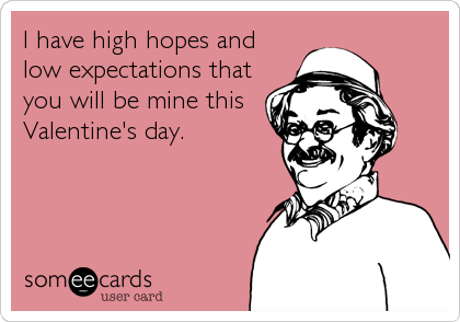 I have high hopes and low expectations that you will be mine this Valentine's day.