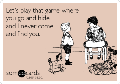 Let's play that game where you go and hide and I never come and find you.