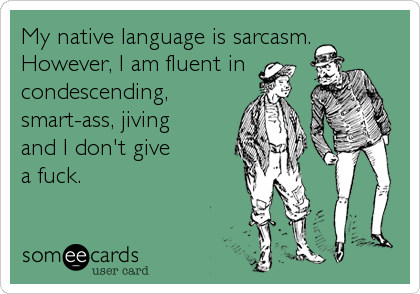 My native language is sarcasm. However, I am fluent in condescending, smart-ass, jiving  and I don't give  a fuck.