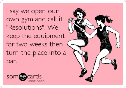 """I say we open our own gym and call it """"Resolutions"""". We keep the equipment for two weeks then turn the place into a bar."""