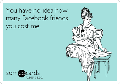 You have no idea how many Facebook friends you cost me.