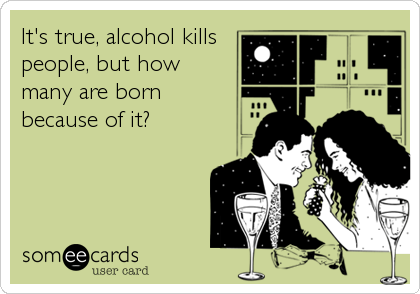 It's true, alcohol kills people, but how many are born because of it?