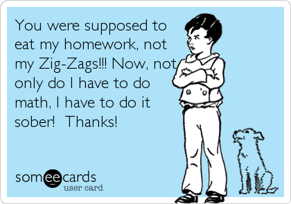 You were supposed to eat my homework, not my Zig-Zags!!! Now, not only do I have to do math, I have to do it sober!  Thanks!