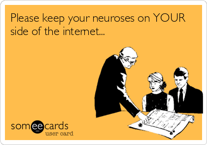 Please keep your neuroses on YOUR side of the internet...