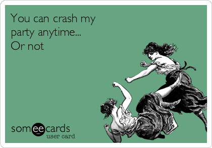 You can crash my  party anytime... Or not