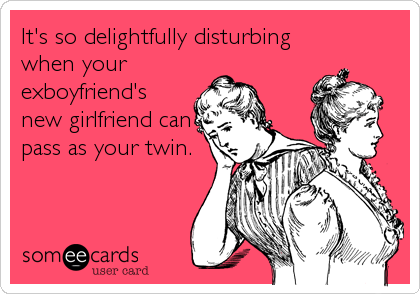 It's so delightfully disturbing when your exboyfriend's new girlfriend can pass as your twin.