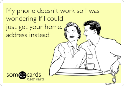 My phone doesn't work so I was wondering If I could just get your home.  address instead.