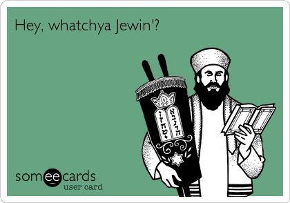 Hey, whatchya Jewin'?