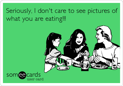 Seriously, I don't care to see pictures of what you are eating!!!