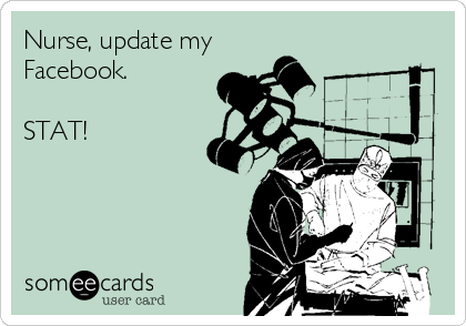 Nurse, update my Facebook.   STAT!