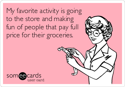 My favorite activity is going to the store and making fun of people that pay full price for their groceries.