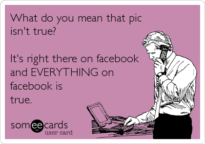 What do you mean that pic isn't true?  It's right there on facebook and EVERYTHING on facebook is true.