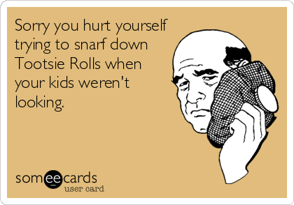 Sorry you hurt yourself trying to snarf down Tootsie Rolls when your kids weren't looking.