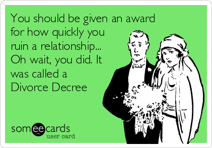 You should be given an award for how quickly you ruin a relationship... Oh wait, you did. It was called a Divorce Decree