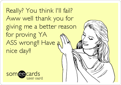 Really? You think I'll fail? Aww well thank you for giving me a better reason for proving YA ASS wrong!! Have a nice day!!