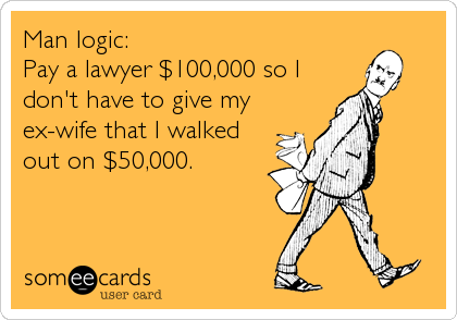 Man logic:  Pay a lawyer $100,000 so I don't have to give my ex-wife that I walked out on $50,000.