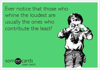 Ever notice that those who whine the loudest are usually the ones who contribute the least?