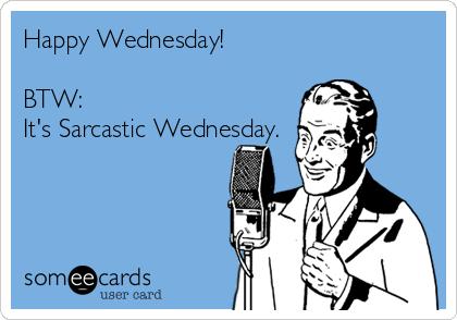 Happy Wednesday!  BTW: It's Sarcastic Wednesday.