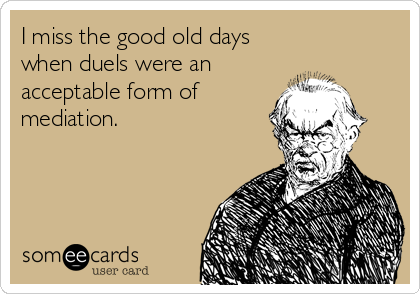 I miss the good old days when duels were an acceptable form of mediation.