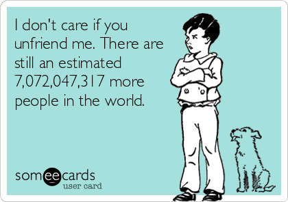 I don't care if you unfriend me. There are still an estimated 7,072,047,317 more people in the world.