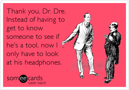 Thank you, Dr. Dre.  Instead of having to get to know someone to see if he's a tool, now I  only have to look  at his headphone