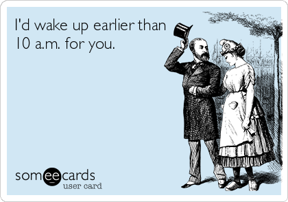 I'd wake up earlier than 10 a.m. for you.