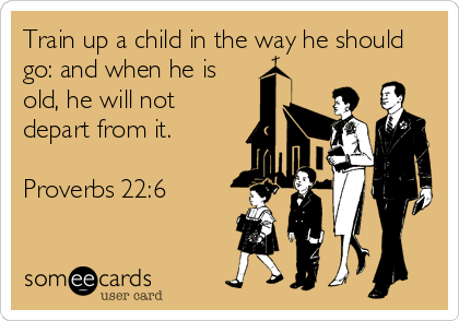 Train up a child in the way he should go: and when he is old, he will not depart from it.  Proverbs 22:6