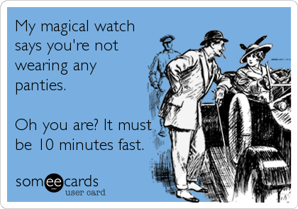 My magical watch says you're not wearing any panties.  Oh you are? It must be 10 minutes fast.