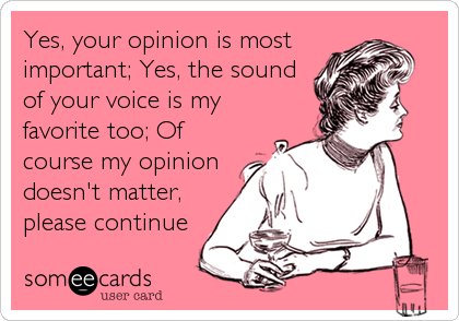 Yes, your opinion is most important; Yes, the sound of your voice is my favorite too; Of course my opinion doesn't matter, please con