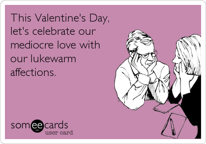 This Valentine's Day, let's celebrate our mediocre love with our lukewarm affections.