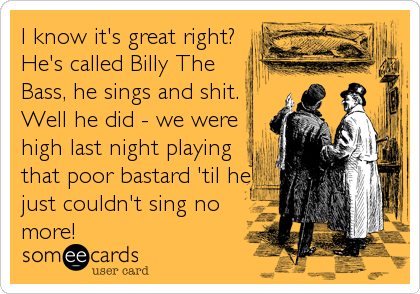 I know it's great right? He's called Billy The Bass, he sings and shit. Well he did - we were high last night playing that poor bastard 'til%2