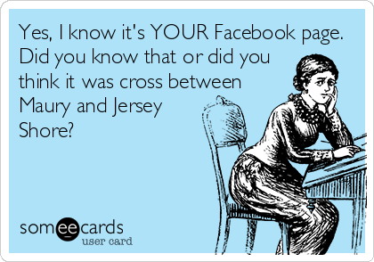 Yes, I know it's YOUR Facebook page. Did you know that or did you think it was cross between Maury and Jersey Shore?