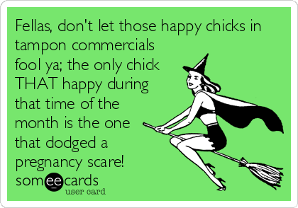 Fellas, don't let those happy chicks in tampon commercials fool ya; the only chick THAT happy during that time of the month is the one that dodged a pregnancy scare!
