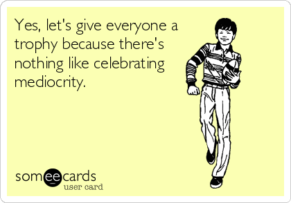Yes, let's give everyone a trophy because there's nothing like celebrating  mediocrity.