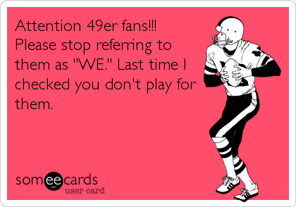 "Attention 49er fans!!! Please stop referring to them as ""WE."" Last time I checked you don't play for them."