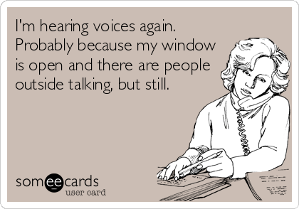 I'm hearing voices again. Probably because my window is open and there are people outside talking, but still.