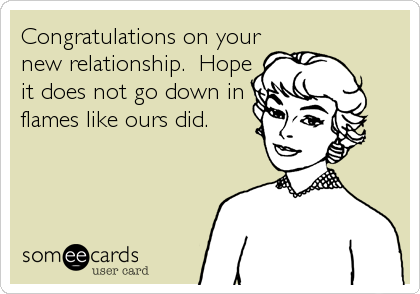 Congratulations on your new relationship.  Hope it does not go down in flames like ours did.
