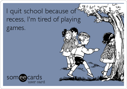 I quit school because of recess, I'm tired of playing games.