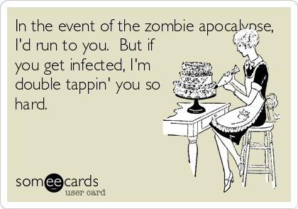 In the event of the zombie apocalypse, I'd run to you.  But if you get infected, I'm double tappin' you so hard.