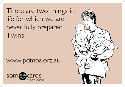 There are two things in life for which we are never fully prepared. Twins.   www.pdmba.org.au