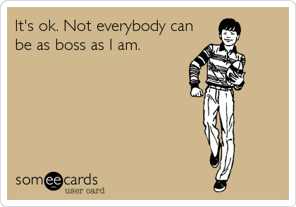 It's ok. Not everybody can be as boss as I am.