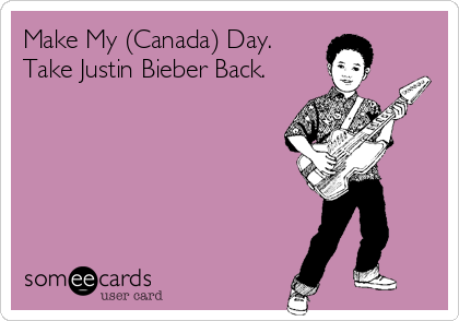 Make My (Canada) Day. Take Justin Bieber Back.