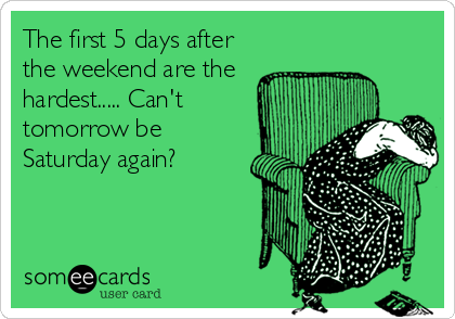The first 5 days after the weekend are the hardest..... Can't tomorrow be Saturday again?