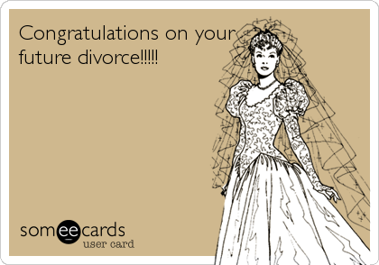 Congratulations on your future divorce!!!!!