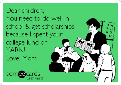 Dear children,  You need to do well in school & get scholarships, because I spent your college fund on YARN! Love, Mom