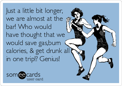 Just a little bit longer, we are almost at the bar! Who would have thought that we would save gas,burn  calories, & get drunk all in one trip!? Genius!