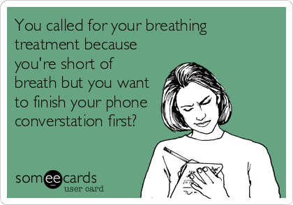 You called for your breathing treatment because you're short of breath but you want to finish your phone  converstation first?