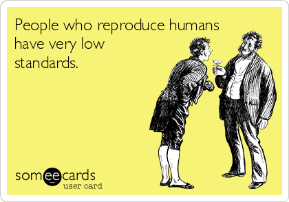 People who reproduce humans have very low standards.