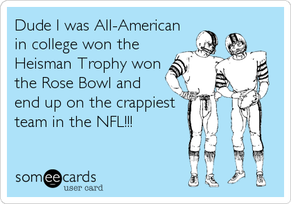 Dude I was All-American in college won the Heisman Trophy won the Rose Bowl and end up on the crappiest team in the NFL!!!