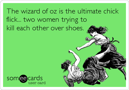 The wizard of oz is the ultimate chick flick... two women trying to kill each other over shoes.